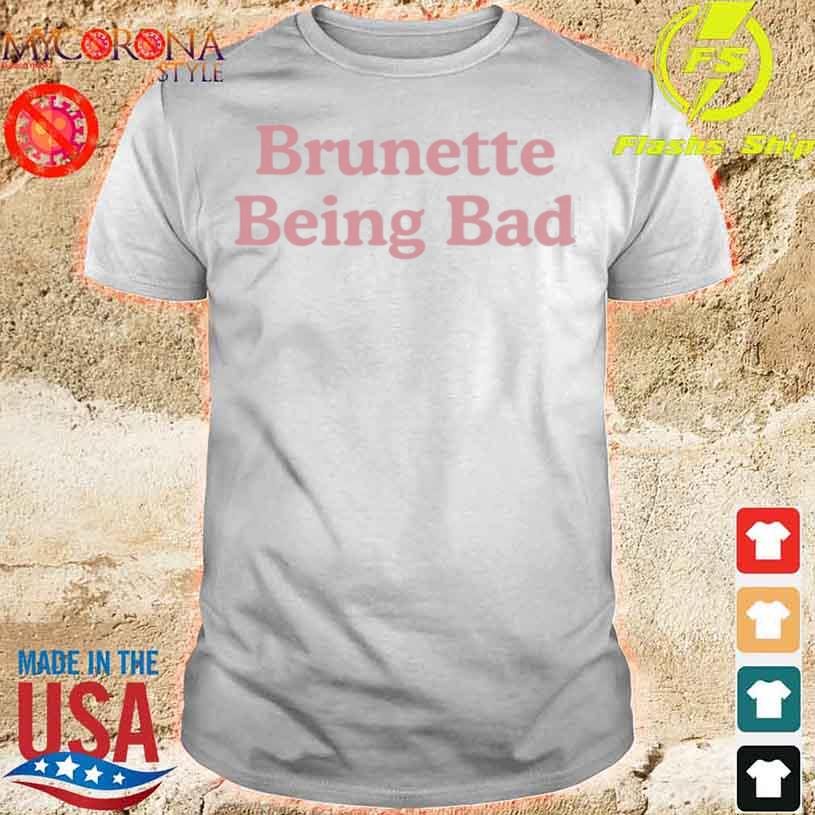 Brunette Being Bad Shirt