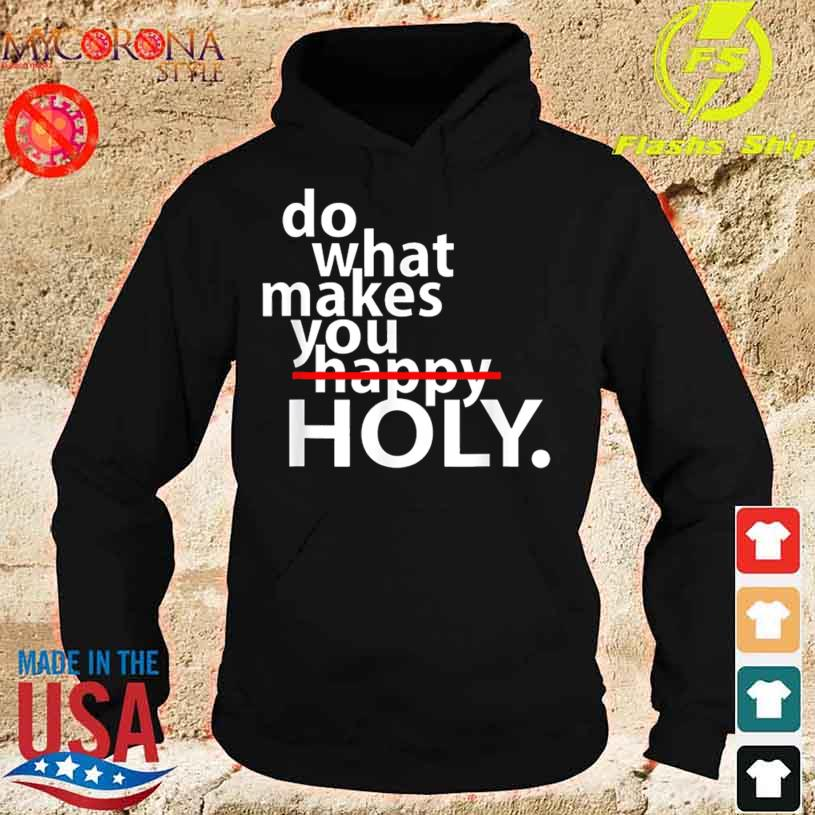 Do What Makes You Happy Holy Humor Shirt hoodie