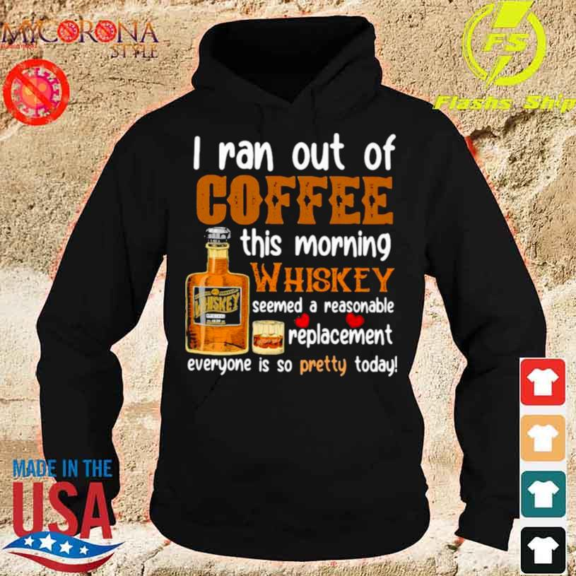 I Ran Out Of Coffee This Morning Whiskey Seemed A Reasonable Replacement Everyone Is So Pretty Today Shirt hoodie