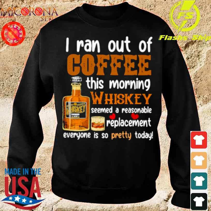 I Ran Out Of Coffee This Morning Whiskey Seemed A Reasonable Replacement Everyone Is So Pretty Today Shirt sweater
