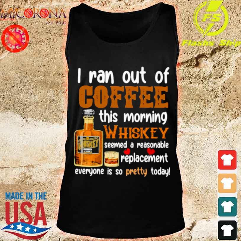 I Ran Out Of Coffee This Morning Whiskey Seemed A Reasonable Replacement Everyone Is So Pretty Today Shirt tank top
