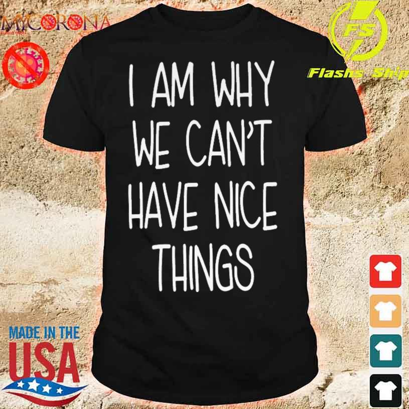 I'm Why We Can't Have Nice Things Shirt