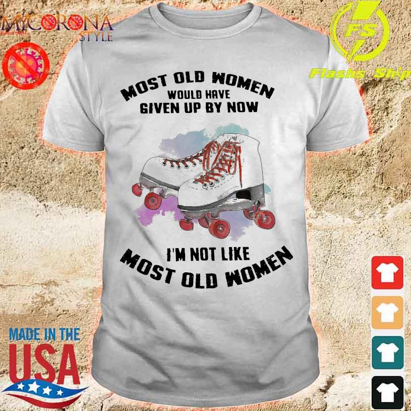 Most old Women would have given up by now I'm not like most old Womens shirt