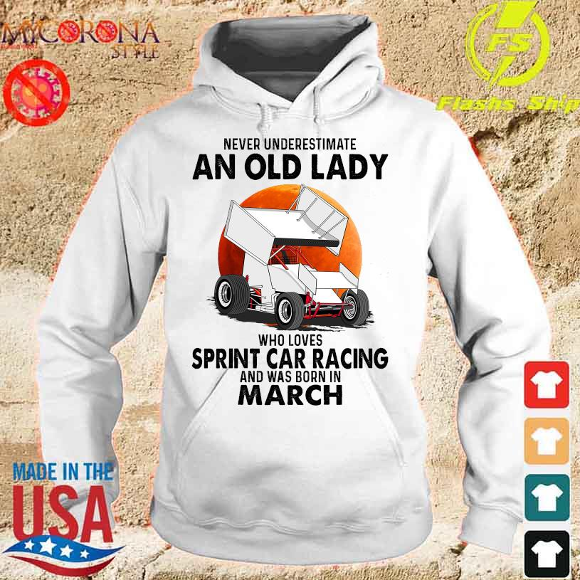 Never underestimate an old lady who loves sprint car racing and was born in march s hoodie