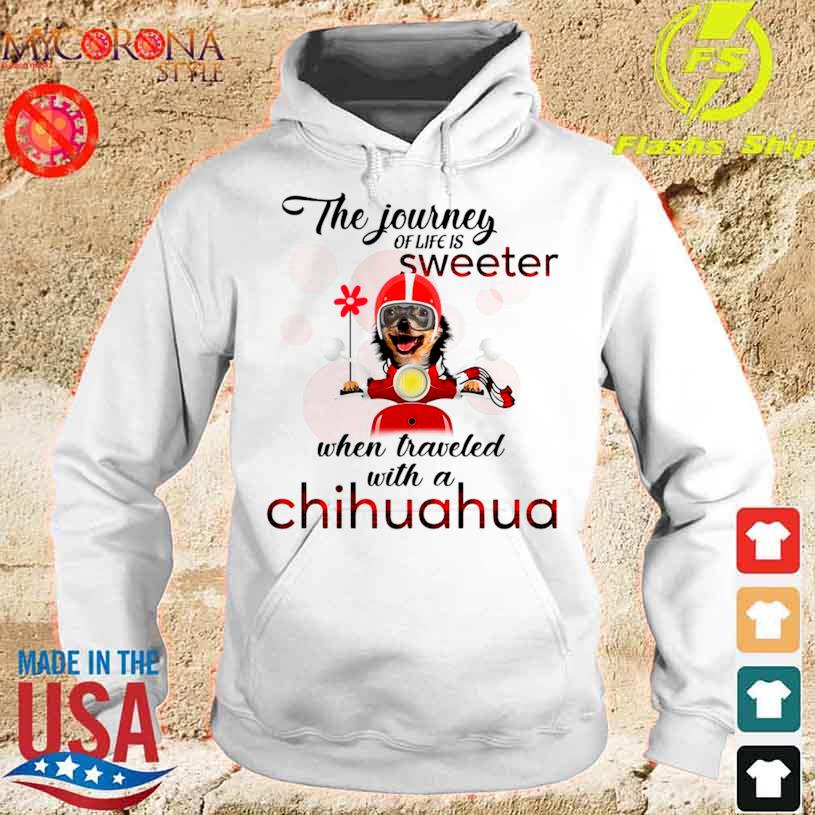 Official The Journey Of Life Is Sweeter When Traveled With A Chihuahua Shirt hoodie