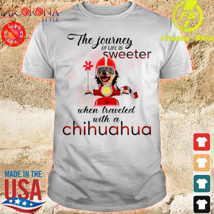 Official The Journey Of Life Is Sweeter When Traveled With A Chihuahua Shirt
