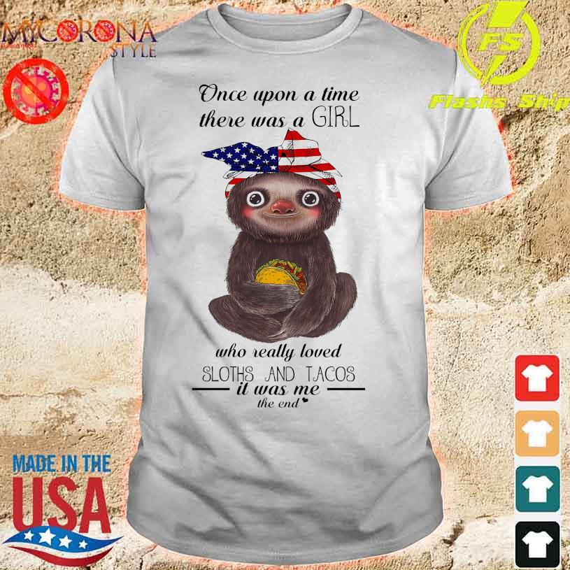 Once upon a time there was a girl who really loved Sloths and Tacos it was me the end shirt