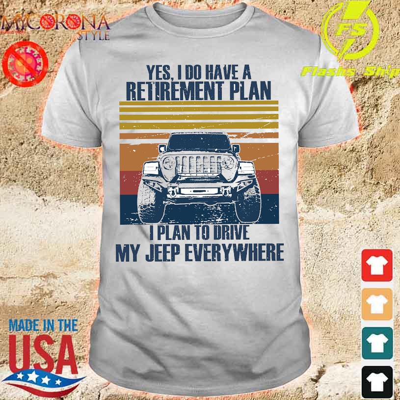 Yes I do have a retirement plan I plan to drive my jeep everywhere shirt