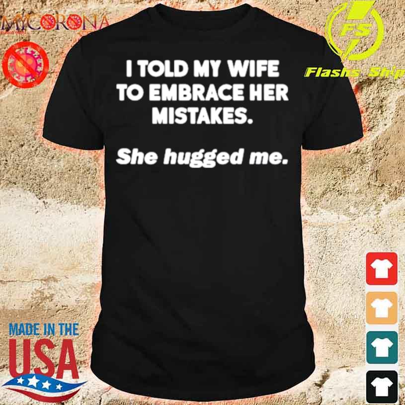 I Told My Wife To Embrace Her Mistakes She Hugged Me Shirt
