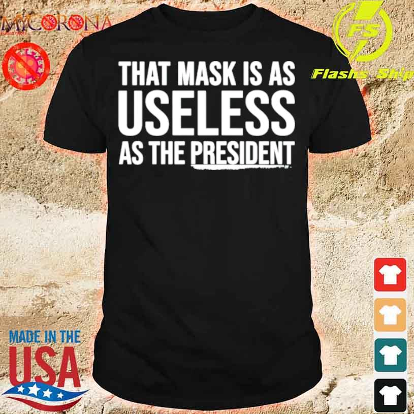 Official That Mask Is As Useless As The President Shirt